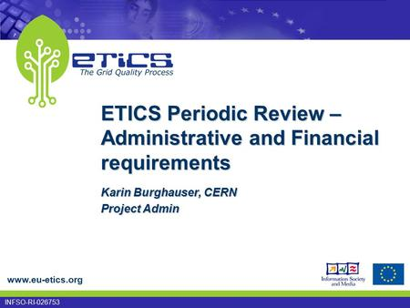 Www.eu-etics.org INFSO-RI-026753 ETICS Periodic Review – Administrative and Financial requirements Karin Burghauser, CERN Project Admin.