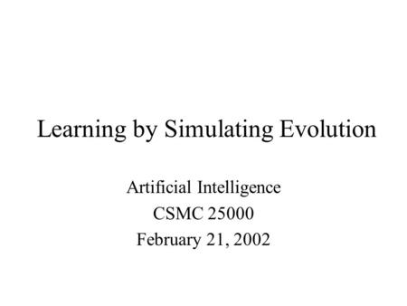 Learning by Simulating Evolution Artificial Intelligence CSMC 25000 February 21, 2002.
