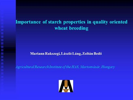 Mariann Rakszegi, László Láng, Zoltán Bedő Agricultural Research Institute of the HAS, Martonvásár, Hungary Importance of starch properties in quality.