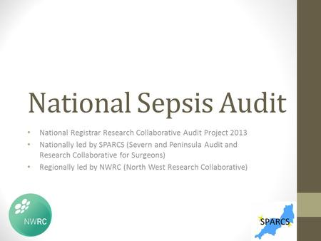 National Sepsis Audit National Registrar Research Collaborative Audit Project 2013 Nationally led by SPARCS (Severn and Peninsula Audit and Research Collaborative.