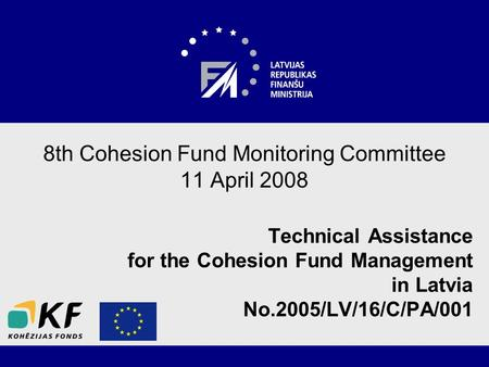 8th Cohesion Fund Monitoring Committee 11 April 2008 Technical Assistance for the Cohesion Fund Management in Latvia No.2005/LV/16/C/PA/001.
