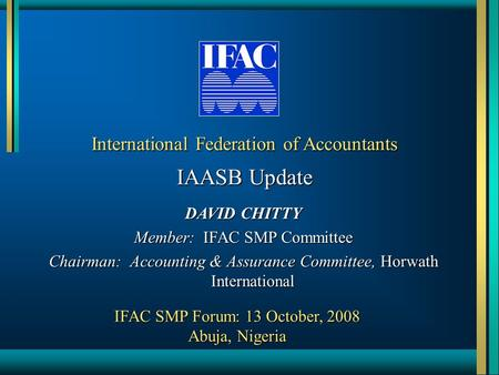 International Federation of Accountants IAASB Update DAVID CHITTY Member: IFAC SMP Committee Chairman: Accounting & Assurance Committee, Horwath International.