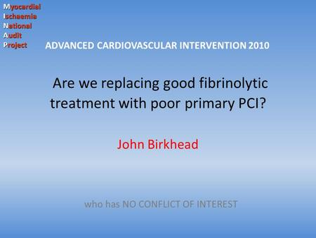 Myocardial Ischaemia National Audit Project Are we replacing good fibrinolytic treatment with poor primary PCI? John Birkhead who has NO CONFLICT OF INTEREST.
