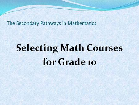 The Secondary Pathways in Mathematics Selecting Math Courses for Grade 10.