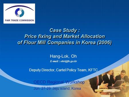 Company LOGO Case Study : Price fixing and Market Allocation of Flour Mill Companies in Korea (2006) Hang-Lok, Oh   Deputy Director,