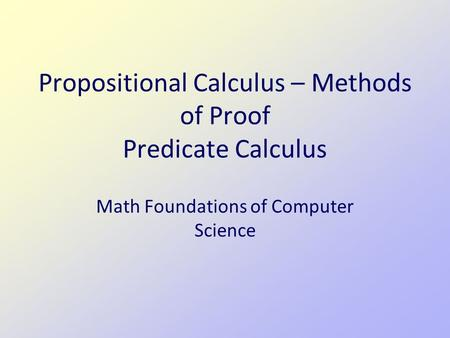 Propositional Calculus – Methods of Proof Predicate Calculus Math Foundations of Computer Science.