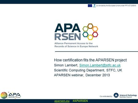 Co-ordinated by aparsen.eu #APARSEN Co-funded by the European Union under FP7-ICT-2009-6 How certification fits the APARSEN project Simon Lambert,