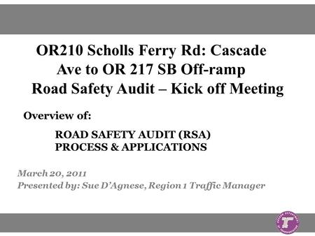 March 20, 2011 Presented by: Sue D'Agnese, Region 1 Traffic Manager Overview of: ROAD SAFETY AUDIT (RSA) PROCESS & APPLICATIONS OR210 Scholls Ferry Rd: