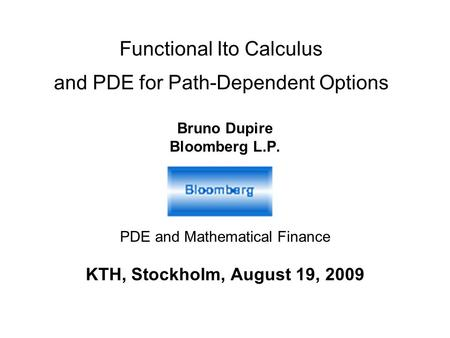Functional Ito Calculus and PDE for Path-Dependent Options Bruno Dupire Bloomberg L.P. PDE and Mathematical Finance KTH, Stockholm, August 19, 2009.