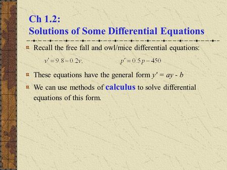 Ch 1.2: Solutions of Some Differential Equations Recall the free fall and owl/mice differential equations: These equations have the general form y' = ay.