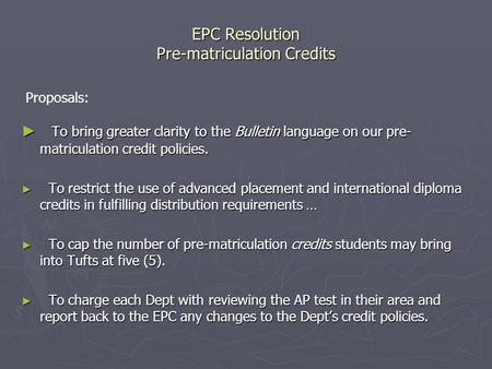EPC Resolution Pre-matriculation Credits ► To bring greater clarity to the Bulletin language on our pre- matriculation credit policies. ► To restrict the.