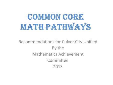 Common Core Math Pathways Recommendations for Culver City Unified By the Mathematics Achievement Committee 2013.