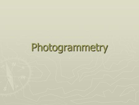 Photogrammetry. Introduction ► Definition of Photogrammetry: the art, science, and technology of obtaining information about physical objects and the.