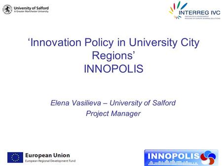 'Innovation Policy in University City Regions' INNOPOLIS Elena Vasilieva – University of Salford Project Manager.