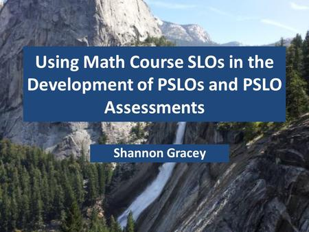 Using Math Course SLOs in the Development of PSLOs and PSLO Assessments Shannon Gracey.