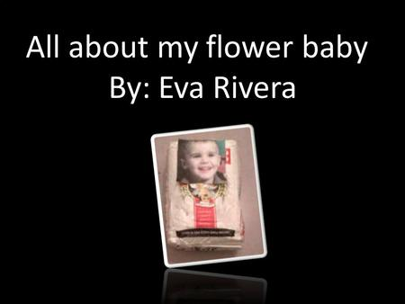 All about my flower baby! By: Eva Rivera. My flour baby is a boy and it is called Justin Bieber. He has lots of nicknames like Justin, Bieber, the biebes,