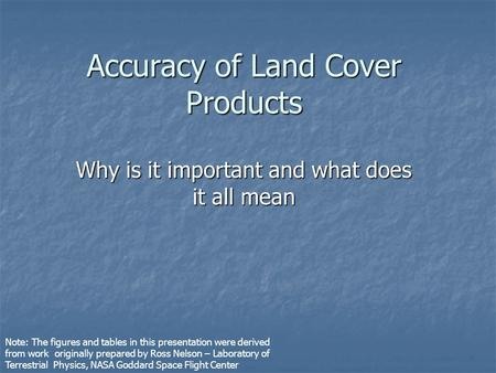 Accuracy of Land Cover Products Why is it important and what does it all mean Note: The figures and tables in this presentation were derived from work.