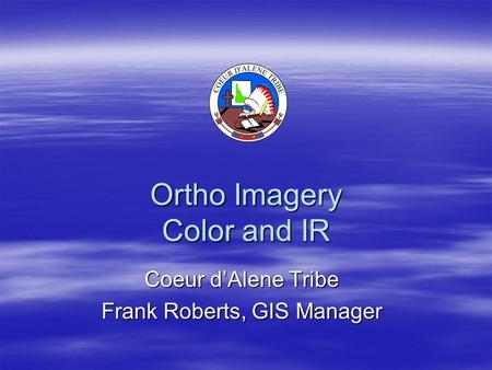 Ortho Imagery Color and IR Coeur d'Alene Tribe Frank Roberts, GIS Manager.