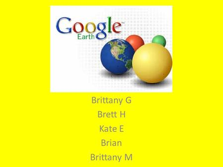 Brittany G Brett H Kate E Brian Brittany M. Google Earth is a virtual program which creates images of the earth and sky captured via satellite, aerial.
