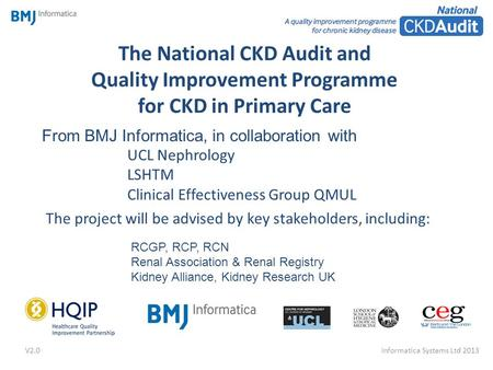The National CKD Audit and Quality Improvement Programme for CKD in Primary Care The project will be advised by key stakeholders, including: From BMJ Informatica,