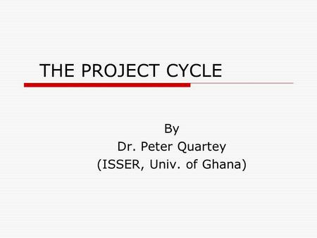 THE PROJECT CYCLE By Dr. Peter Quartey (ISSER, Univ. of Ghana)