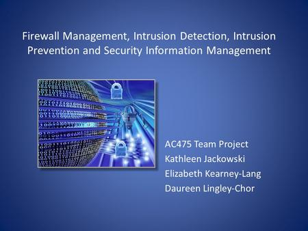 Firewall Management, Intrusion Detection, Intrusion Prevention and Security Information Management AC475 Team Project Kathleen Jackowski Elizabeth Kearney-Lang.