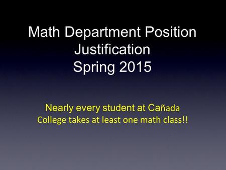 Math Department Position Justification Spring 2015 Nearly every student at Ca ñada College takes at least one math class!!