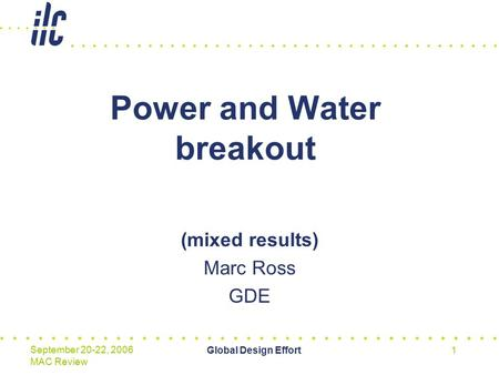Global Design Effort1 September 20-22, 2006 MAC Review Power and Water breakout (mixed results) Marc Ross GDE.