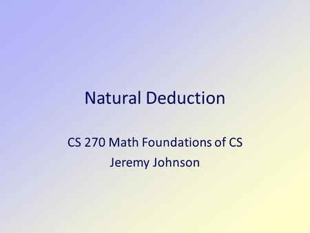 Natural Deduction CS 270 Math Foundations of CS Jeremy Johnson.