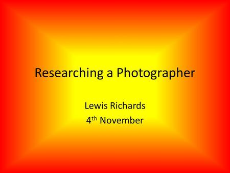Researching a Photographer Lewis Richards 4 th November.