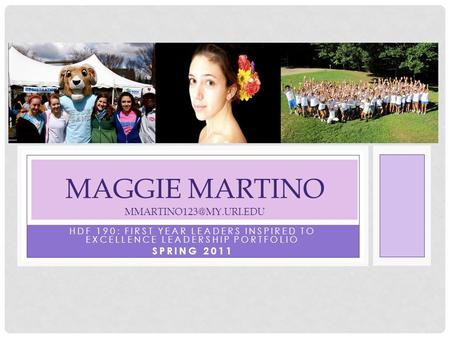 HDF 190: FIRST YEAR LEADERS INSPIRED TO EXCELLENCE LEADERSHIP PORTFOLIO SPRING 2011 MAGGIE MARTINO