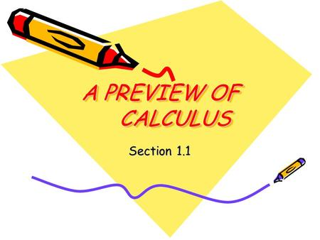 A PREVIEW OF CALCULUS Section 1.1. When you have finished your homework you should be able to… Understand what calculus is and how it compares with precalculus.