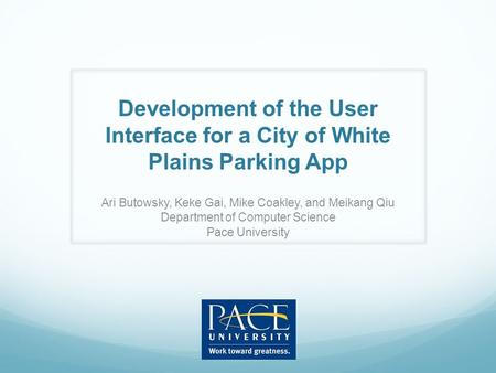 Development of the User Interface for a City of White Plains Parking App Ari Butowsky, Keke Gai, Mike Coakley, and Meikang Qiu Department of Computer Science.