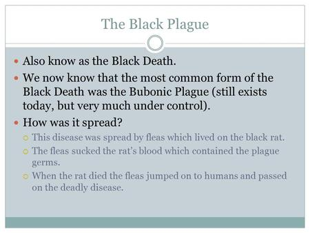 The Black Plague Also know as the Black Death. We now know that the most common form of the Black Death was the Bubonic Plague (still exists today, but.