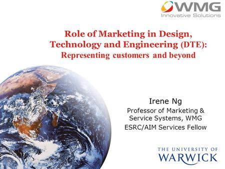 Role of Marketing in Design, Technology and Engineering (DTE): Representing customers and beyond Irene Ng Professor of Marketing & Service Systems, WMG.