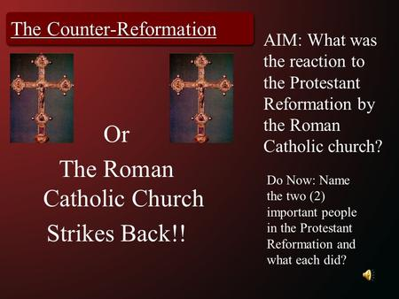 The Counter-Reformation AIM: What was the reaction to the Protestant Reformation by the Roman Catholic church? Do Now: Name the two (2) important people.