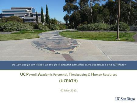 UC San Diego continues on the path toward administrative excellence and efficiency UC P ayroll, A cademic Personnel, T imekeeping & H uman Resources (UCPATH)