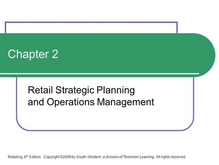Chapter 2 Retail Strategic Planning and Operations Management Retailing, 6 th Edition. Copyright ©2008 by South-Western, a division of Thomson Learning.