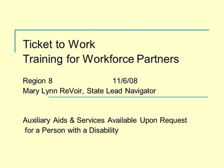 Ticket to Work Training for Workforce Partners Region 8 11/6/08 Mary Lynn ReVoir, State Lead Navigator Auxiliary Aids & Services Available Upon Request.
