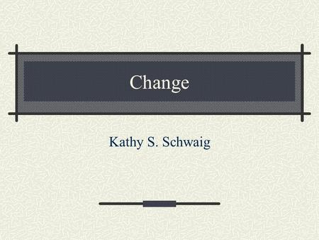 Change Kathy S. Schwaig. Objectives Understanding external forces that drive change and the effects of change on the project manager Identifying and handling.