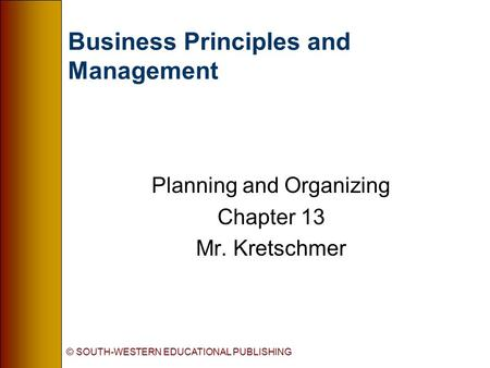 © SOUTH-WESTERN EDUCATIONAL PUBLISHING Business Principles and Management Planning and Organizing Chapter 13 Mr. Kretschmer.