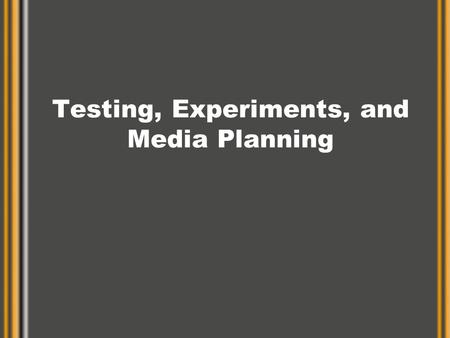 Testing, Experiments, and Media Planning. Market Tests and Experiments Test –Simple field test of advertising Experiment –Carefully designed study of.