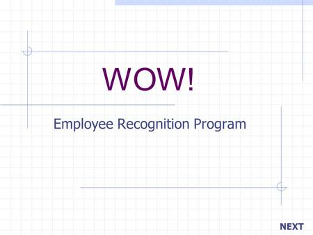 WOW! Employee Recognition Program NEXT. BACK Your objective is… Managers recognizing employees on a daily basis. Peers recognizing other peers. To create.