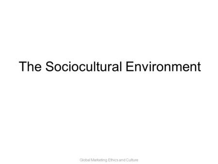 Global Marketing Ethics and Culture The Sociocultural Environment.