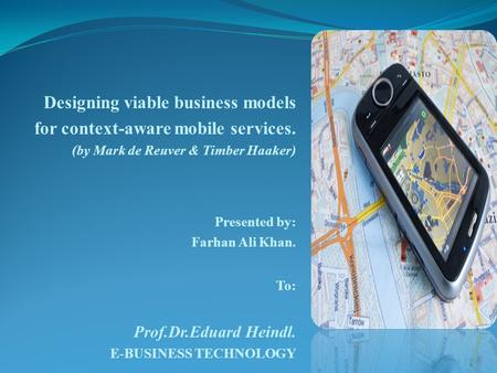 Designing viable business models for context-aware mobile services. (by Mark de Reuver & Timber Haaker) Presented by: Farhan Ali Khan. To: Prof.Dr.Eduard.