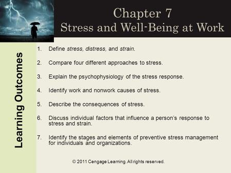 © 2011 Cengage Learning. All rights reserved. Chapter 7 Stress and Well-Being at Work Learning Outcomes 1.Define stress, distress, and strain. 2.Compare.