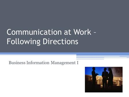 <strong>Communication</strong> at Work – Following Directions Business Information Management I.