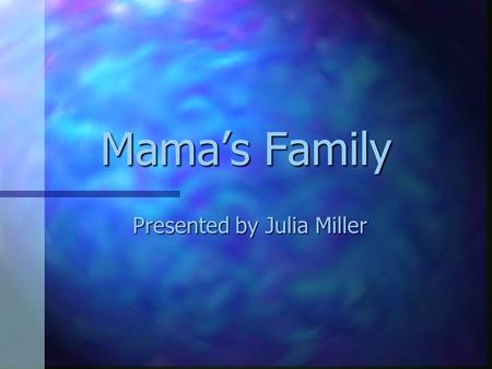 Mama's Family Presented by Julia Miller Ma's History n Ma was born and raised in the small coastal town of New Bern, N.C. n The youngest of four children.