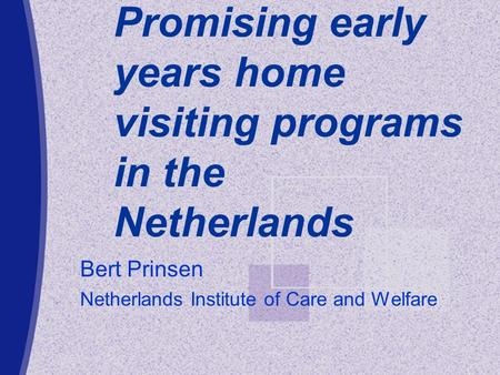Promising early years home visiting programs in the Netherlands Bert Prinsen Netherlands Institute of Care and Welfare.
