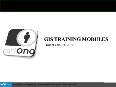 Global Shelter Cluster training – Humanitarian Reform and the Cluster Approach 1 GIS TRAINING MODULES Project CartONG 2010.